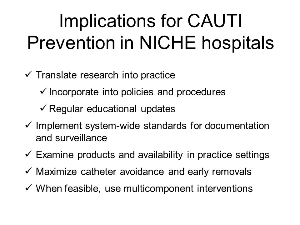 Implications for CAUTI Prevention in NICHE hospitals Translate research into practice Incorporate into policies and procedures Regular educational upd