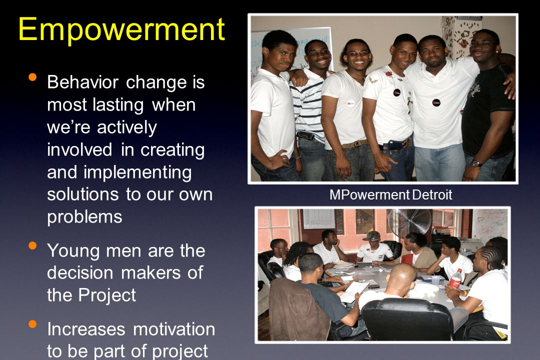 Behavior change is most lasting when we're actively involved in creating and implementing solutions to our own problems Young men are the decision makers of the Project Increases motivation to be part of project Empowerment MPowerment Detroit