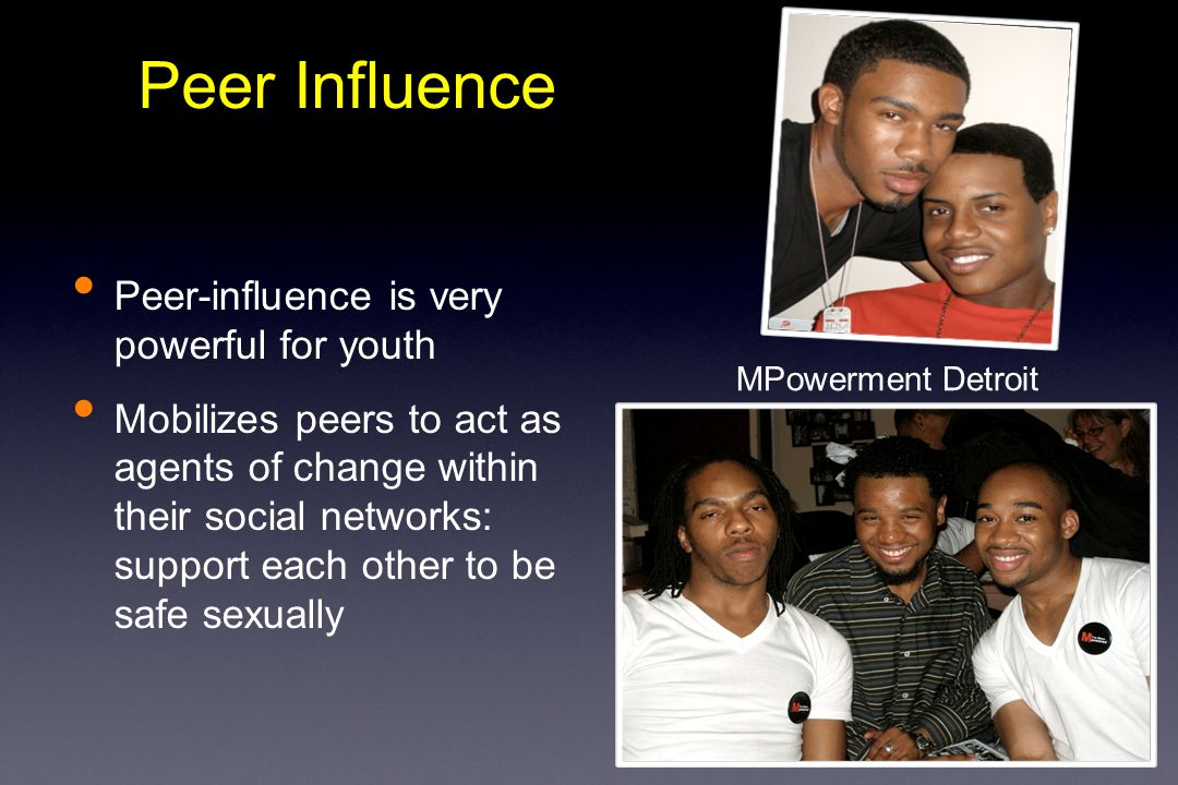 Peer-influence is very powerful for youth Mobilizes peers to act as agents of change within their social networks: support each other to be safe sexually Peer Influence MPowerment Detroit