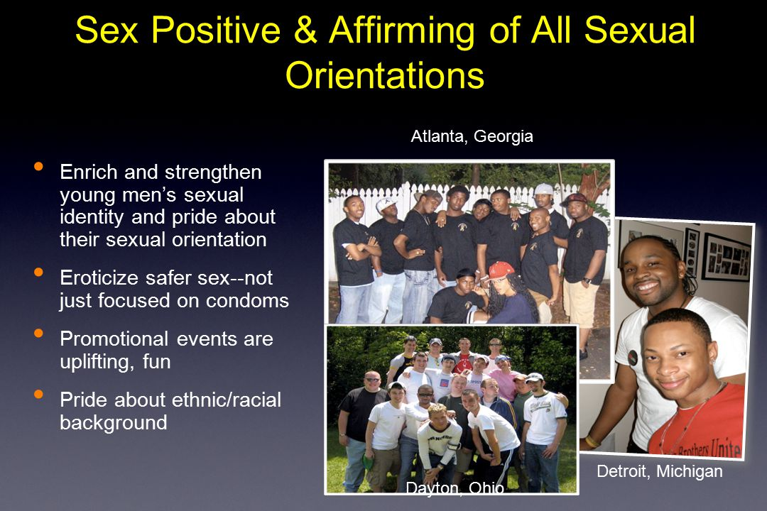 Enrich and strengthen young men's sexual identity and pride about their sexual orientation Eroticize safer sex--not just focused on condoms Promotional events are uplifting, fun Pride about ethnic/racial background Sex Positive & Affirming of All Sexual Orientations Detroit, Michigan Atlanta, Georgia Dayton, Ohio