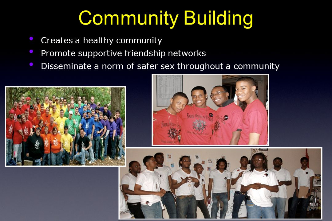 Creates a healthy community Promote supportive friendship networks Disseminate a norm of safer sex throughout a community Community Building