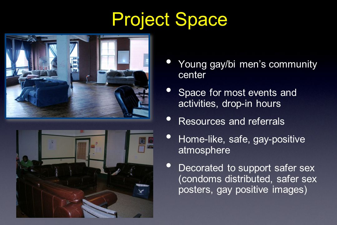 Project Space Young gay/bi men's community center Space for most events and activities, drop-in hours Resources and referrals Home-like, safe, gay-positive atmosphere Decorated to support safer sex (condoms distributed, safer sex posters, gay positive images)