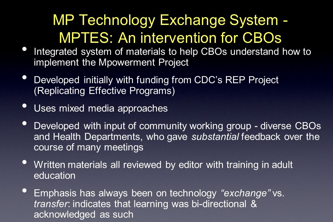 MP Technology Exchange System - MPTES: An intervention for CBOs Integrated system of materials to help CBOs understand how to implement the Mpowerment Project Developed initially with funding from CDC's REP Project (Replicating Effective Programs) Uses mixed media approaches Developed with input of community working group - diverse CBOs and Health Departments, who gave substantial feedback over the course of many meetings Written materials all reviewed by editor with training in adult education Emphasis has always been on technology exchange vs.