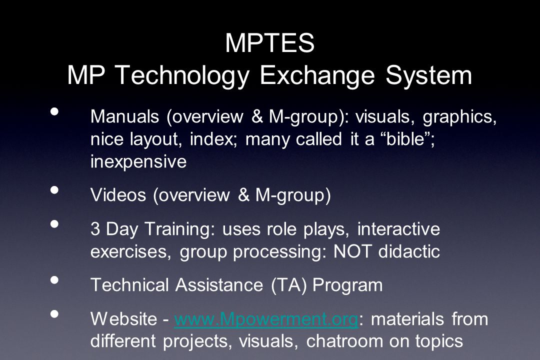 MPTES MP Technology Exchange System Manuals (overview & M-group): visuals, graphics, nice layout, index; many called it a bible ; inexpensive Videos (overview & M-group) 3 Day Training: uses role plays, interactive exercises, group processing: NOT didactic Technical Assistance (TA) Program Website - www.Mpowerment.org: materials from different projects, visuals, chatroom on topicswww.Mpowerment.org