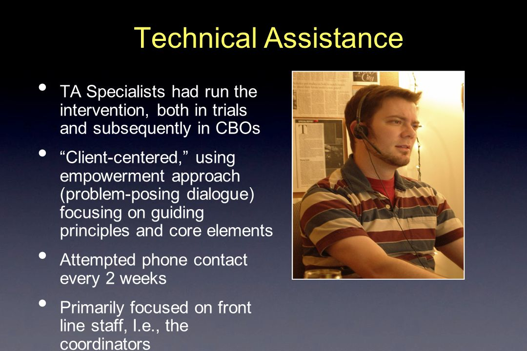 Technical Assistance TA Specialists had run the intervention, both in trials and subsequently in CBOs Client-centered, using empowerment approach (problem-posing dialogue) focusing on guiding principles and core elements Attempted phone contact every 2 weeks Primarily focused on front line staff, I.e., the coordinators