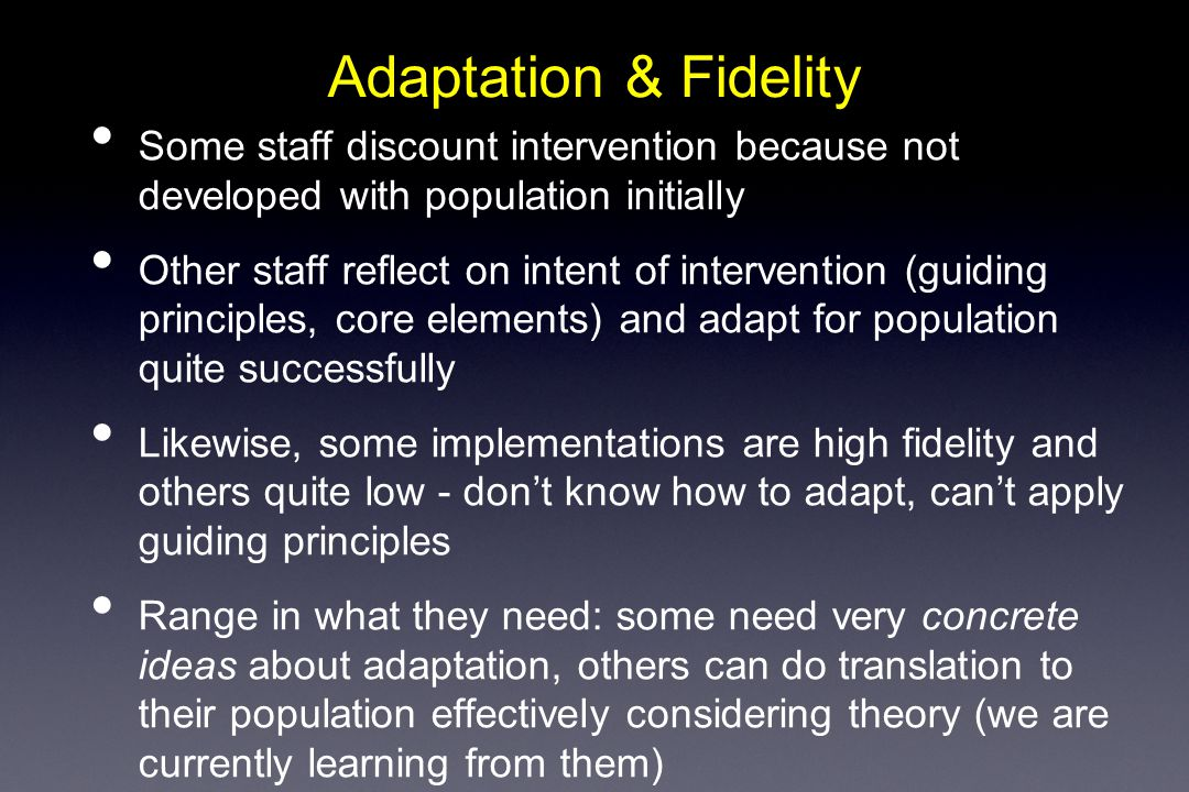 Adaptation & Fidelity Some staff discount intervention because not developed with population initially Other staff reflect on intent of intervention (guiding principles, core elements) and adapt for population quite successfully Likewise, some implementations are high fidelity and others quite low - don't know how to adapt, can't apply guiding principles Range in what they need: some need very concrete ideas about adaptation, others can do translation to their population effectively considering theory (we are currently learning from them)