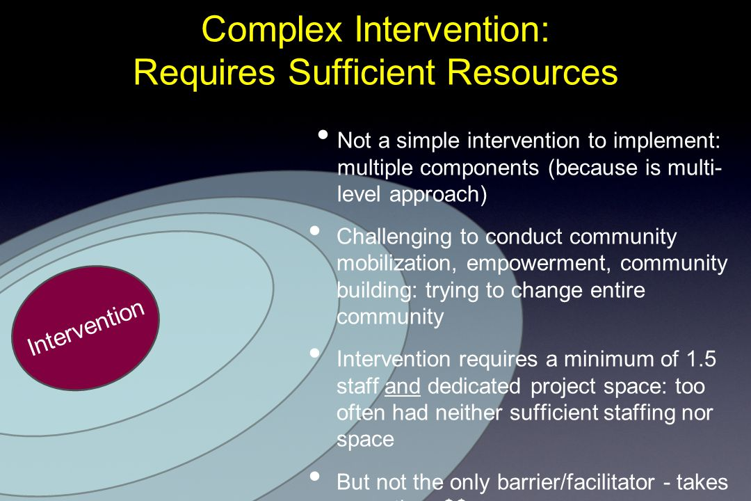 Complex Intervention: Requires Sufficient Resources Intervention Not a simple intervention to implement: multiple components (because is multi- level approach) Challenging to conduct community mobilization, empowerment, community building: trying to change entire community Intervention requires a minimum of 1.5 staff and dedicated project space: too often had neither sufficient staffing nor space But not the only barrier/facilitator - takes more than $$