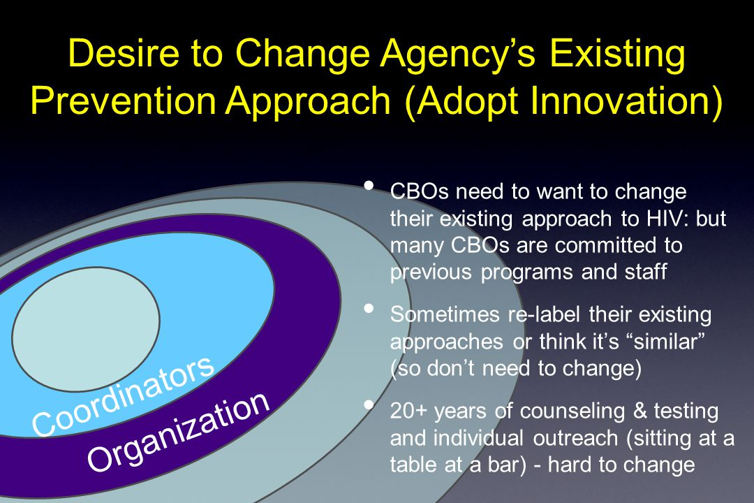 Desire to Change Agency's Existing Prevention Approach (Adopt Innovation) Organization Coordinators CBOs need to want to change their existing approach to HIV: but many CBOs are committed to previous programs and staff Sometimes re-label their existing approaches or think it's similar (so don't need to change) 20+ years of counseling & testing and individual outreach (sitting at a table at a bar) - hard to change