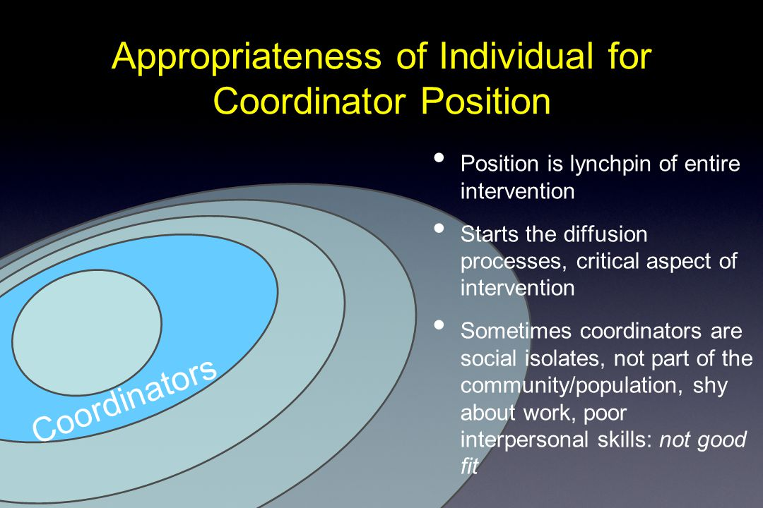 Appropriateness of Individual for Coordinator Position Coordinators Position is lynchpin of entire intervention Starts the diffusion processes, critical aspect of intervention Sometimes coordinators are social isolates, not part of the community/population, shy about work, poor interpersonal skills: not good fit