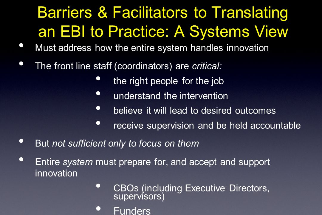 Barriers & Facilitators to Translating an EBI to Practice: A Systems View Must address how the entire system handles innovation The front line staff (coordinators) are critical: the right people for the job understand the intervention believe it will lead to desired outcomes receive supervision and be held accountable But not sufficient only to focus on them Entire system must prepare for, and accept and support innovation CBOs (including Executive Directors, supervisors) Funders