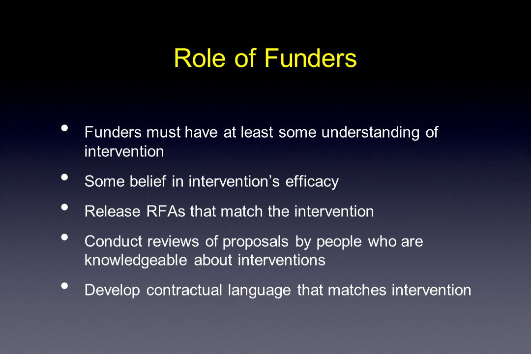 Role of Funders Funders must have at least some understanding of intervention Some belief in intervention's efficacy Release RFAs that match the intervention Conduct reviews of proposals by people who are knowledgeable about interventions Develop contractual language that matches intervention