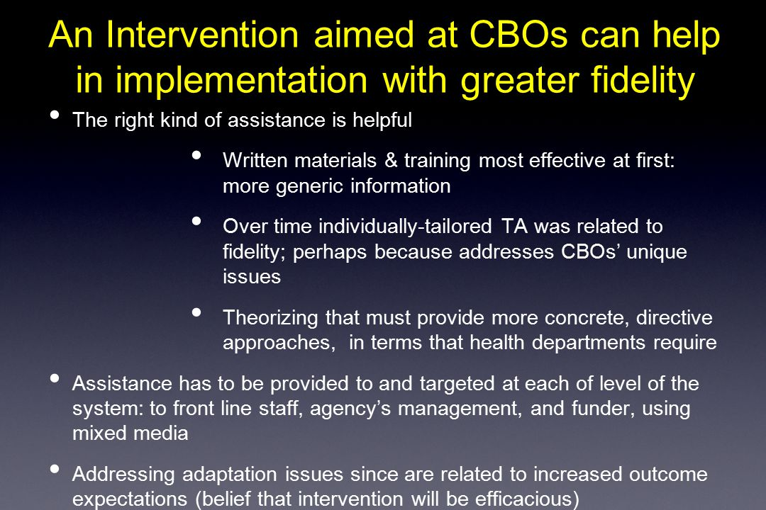 An Intervention aimed at CBOs can help in implementation with greater fidelity The right kind of assistance is helpful Written materials & training most effective at first: more generic information Over time individually-tailored TA was related to fidelity; perhaps because addresses CBOs' unique issues Theorizing that must provide more concrete, directive approaches, in terms that health departments require Assistance has to be provided to and targeted at each of level of the system: to front line staff, agency's management, and funder, using mixed media Addressing adaptation issues since are related to increased outcome expectations (belief that intervention will be efficacious)