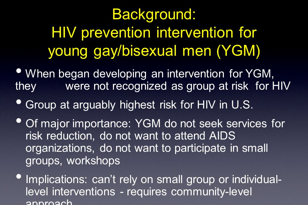 Background: HIV prevention intervention for young gay/bisexual men (YGM) When began developing an intervention for YGM, they were not recognized as group at risk for HIV Group at arguably highest risk for HIV in U.S.