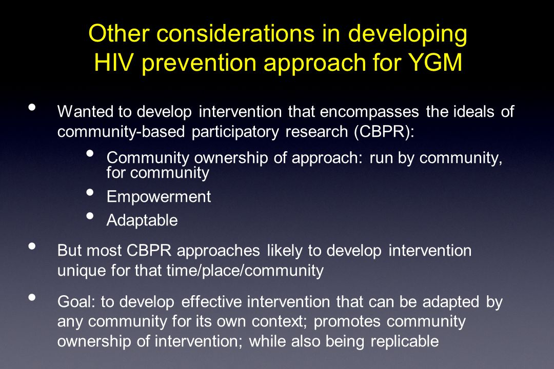 Other considerations in developing HIV prevention approach for YGM Wanted to develop intervention that encompasses the ideals of community-based participatory research (CBPR): Community ownership of approach: run by community, for community Empowerment Adaptable But most CBPR approaches likely to develop intervention unique for that time/place/community Goal: to develop effective intervention that can be adapted by any community for its own context; promotes community ownership of intervention; while also being replicable