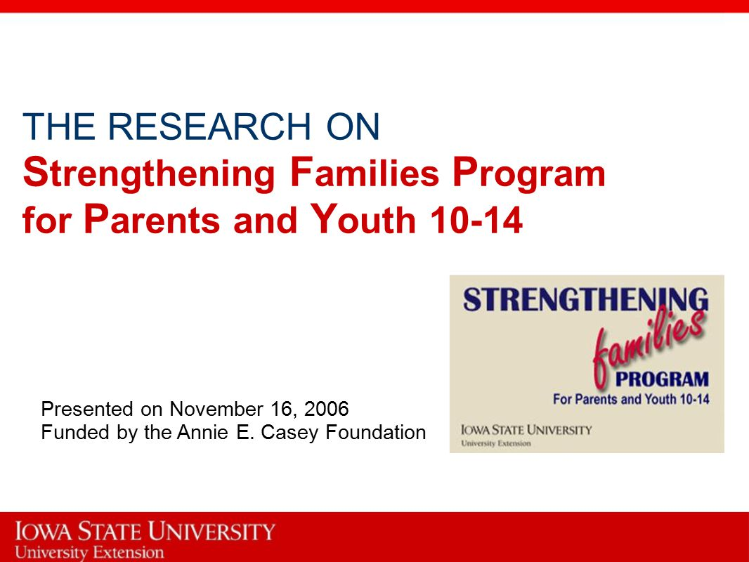 THE RESEARCH ON S trengthening F amilies P rogram for P arents and Y outh 10-14 Presented on November 16, 2006 Funded by the Annie E.