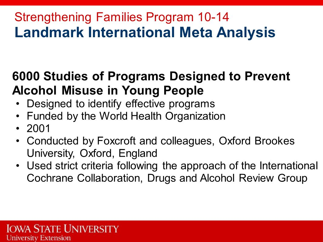Strengthening Families Program 10-14 Landmark International Meta Analysis 6000 Studies of Programs Designed to Prevent Alcohol Misuse in Young People Designed to identify effective programs Funded by the World Health Organization 2001 Conducted by Foxcroft and colleagues, Oxford Brookes University, Oxford, England Used strict criteria following the approach of the International Cochrane Collaboration, Drugs and Alcohol Review Group