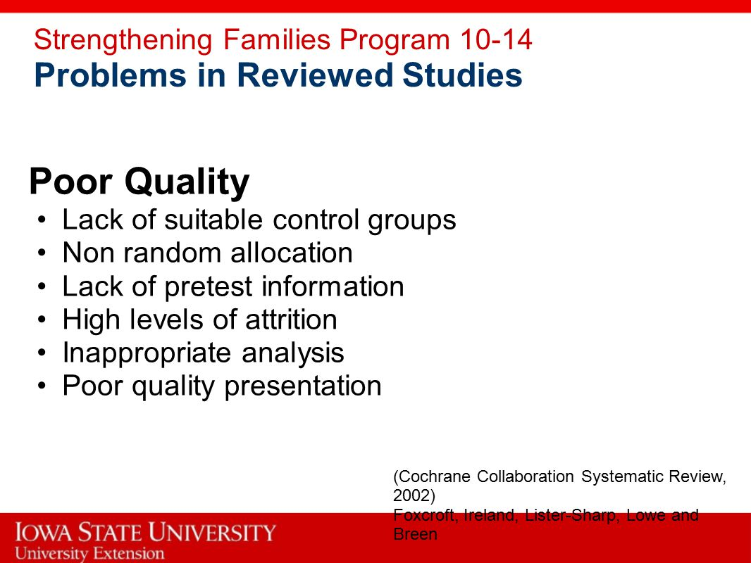 Strengthening Families Program 10-14 Problems in Reviewed Studies Poor Quality Lack of suitable control groups Non random allocation Lack of pretest information High levels of attrition Inappropriate analysis Poor quality presentation (Cochrane Collaboration Systematic Review, 2002) Foxcroft, Ireland, Lister-Sharp, Lowe and Breen