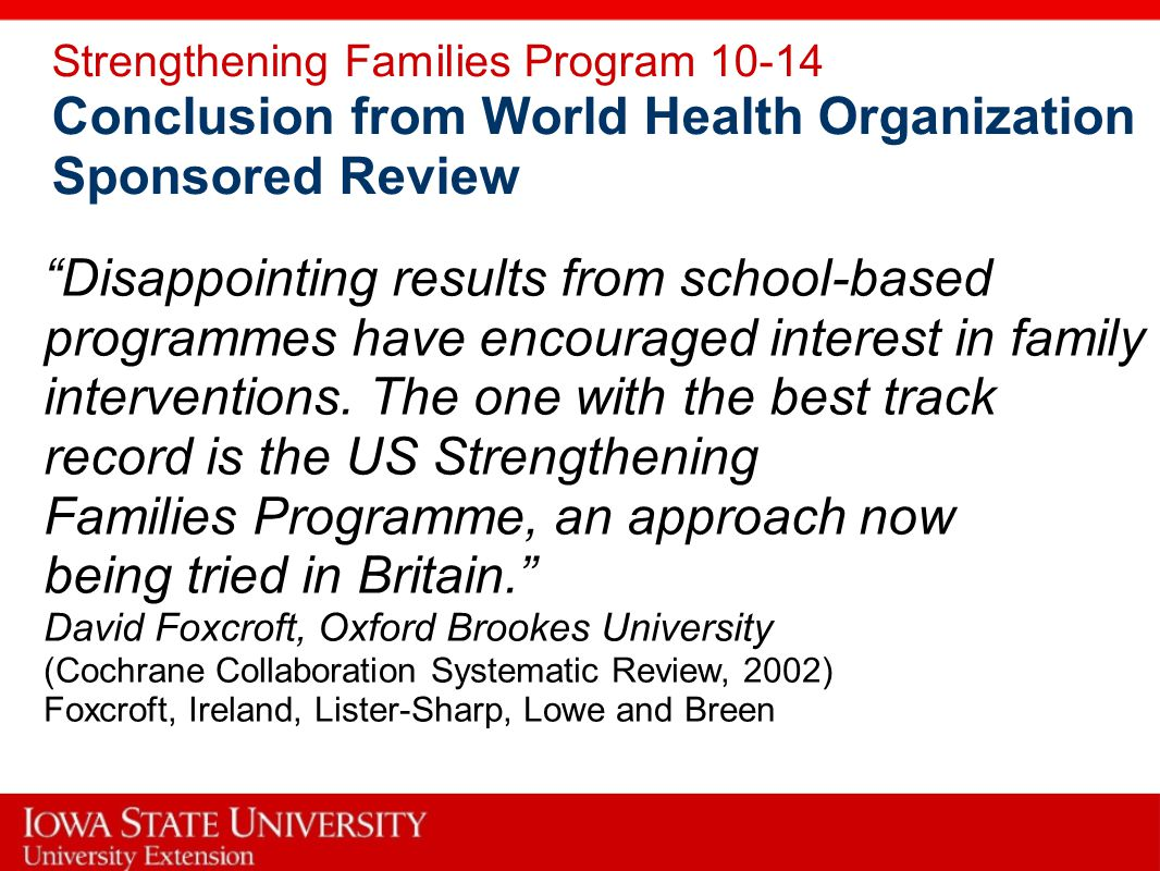 Strengthening Families Program 10-14 Conclusion from World Health Organization Sponsored Review Disappointing results from school-based programmes have encouraged interest in family interventions.