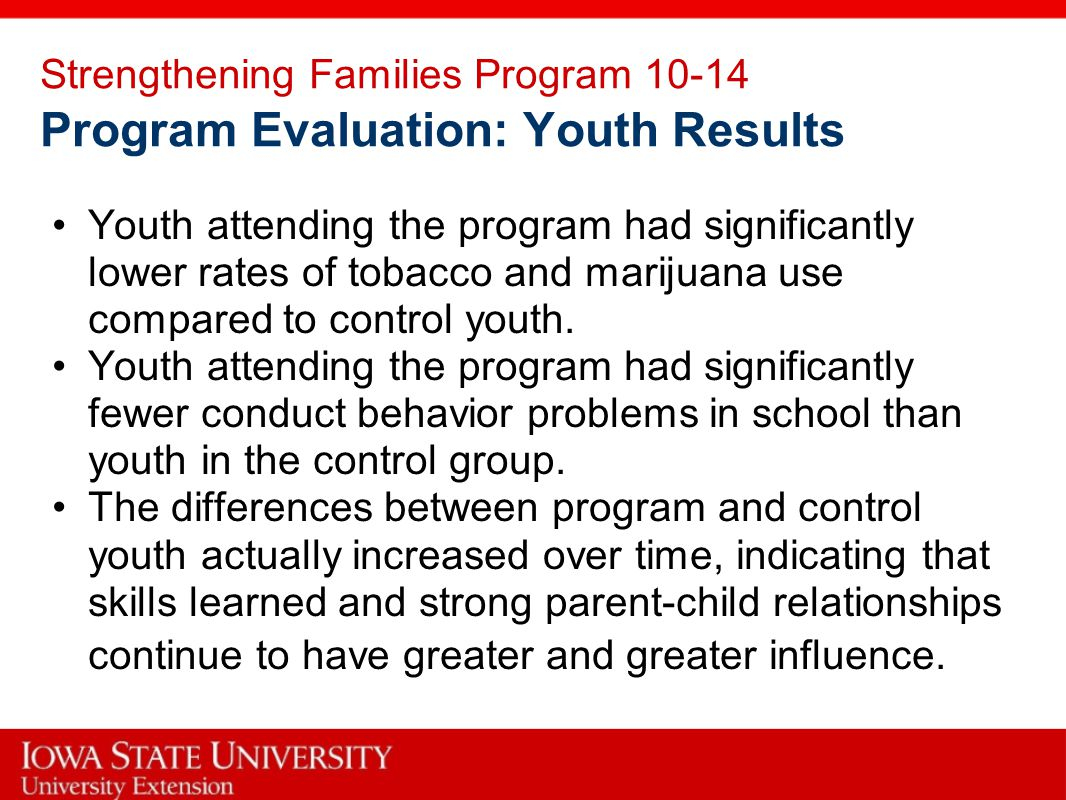 Strengthening Families Program 10-14 Program Evaluation: Youth Results Youth attending the program had significantly lower rates of tobacco and marijuana use compared to control youth.