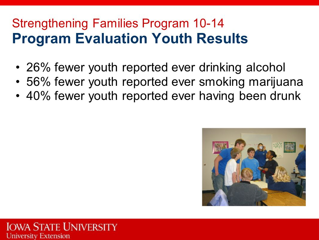 Strengthening Families Program 10-14 Program Evaluation Youth Results 26% fewer youth reported ever drinking alcohol 56% fewer youth reported ever smoking marijuana 40% fewer youth reported ever having been drunk