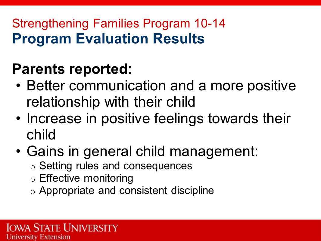 Strengthening Families Program 10-14 Program Evaluation Results Parents reported: Better communication and a more positive relationship with their child Increase in positive feelings towards their child Gains in general child management: o Setting rules and consequences o Effective monitoring o Appropriate and consistent discipline