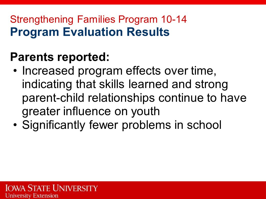 Strengthening Families Program 10-14 Program Evaluation Results Parents reported: Increased program effects over time, indicating that skills learned and strong parent-child relationships continue to have greater influence on youth Significantly fewer problems in school
