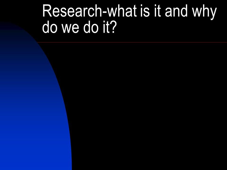 Research-what is it and why do we do it?