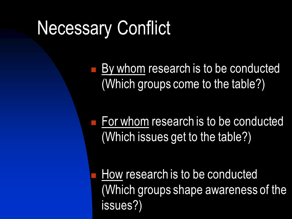 Necessary Conflict By whom research is to be conducted (Which groups come to the table ) For whom research is to be conducted (Which issues get to the table ) How research is to be conducted (Which groups shape awareness of the issues )