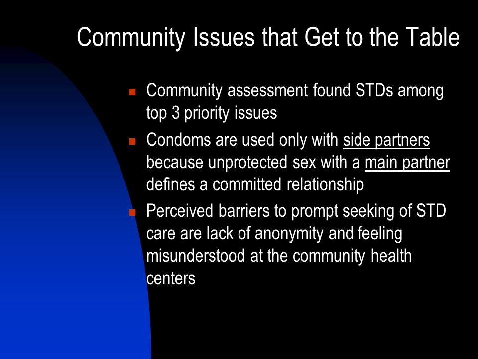 Community Issues that Get to the Table Community assessment found STDs among top 3 priority issues Condoms are used only with side partners because unprotected sex with a main partner defines a committed relationship Perceived barriers to prompt seeking of STD care are lack of anonymity and feeling misunderstood at the community health centers