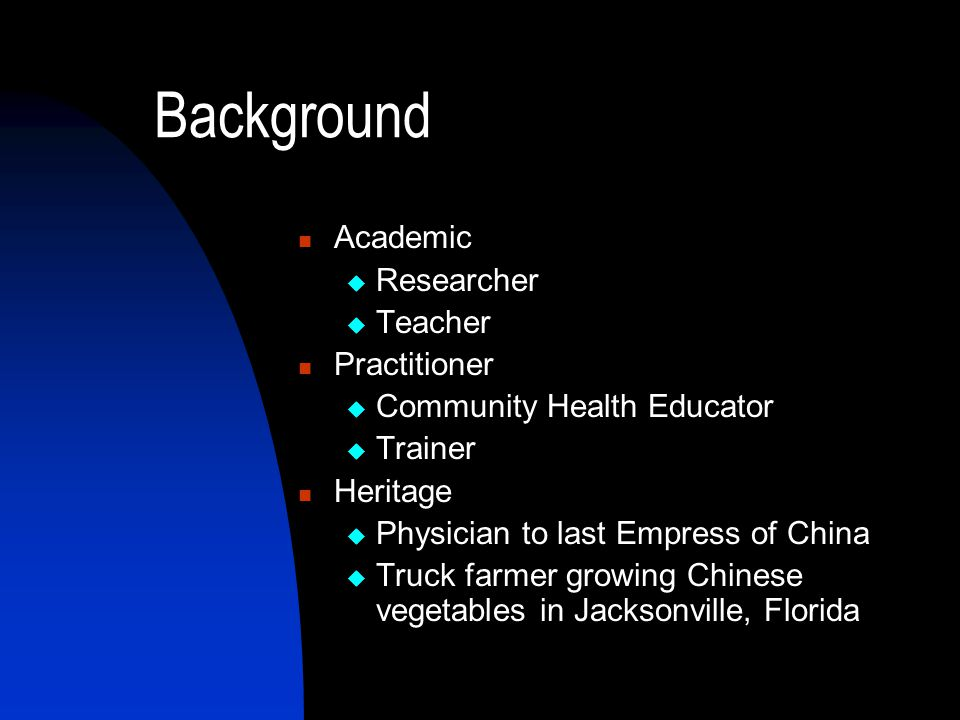 Background Academic  Researcher  Teacher Practitioner  Community Health Educator  Trainer Heritage  Physician to last Empress of China  Truck farmer growing Chinese vegetables in Jacksonville, Florida