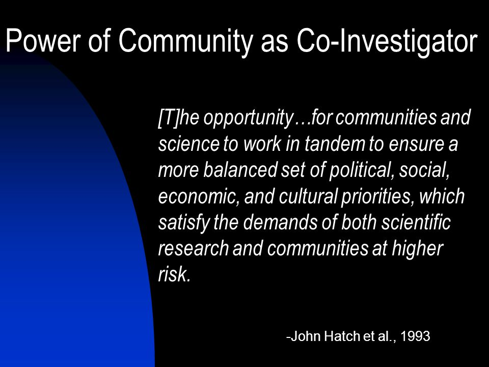 Power of Community as Co-Investigator [T]he opportunity…for communities and science to work in tandem to ensure a more balanced set of political, social, economic, and cultural priorities, which satisfy the demands of both scientific research and communities at higher risk.