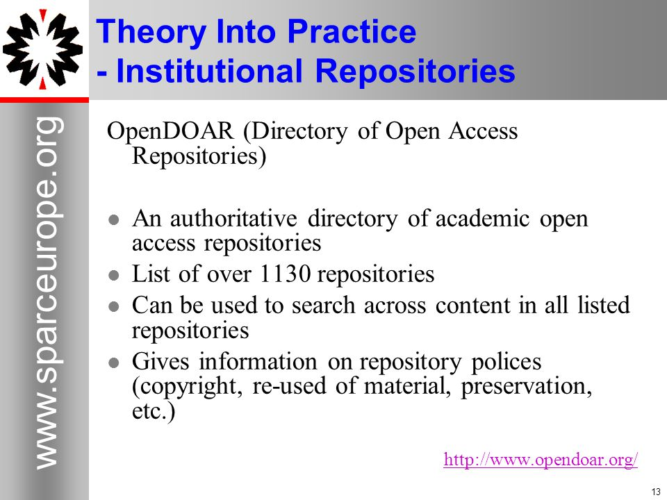 13 www.sparceurope.org 13 Theory Into Practice - Institutional Repositories OpenDOAR (Directory of Open Access Repositories) An authoritative directory of academic open access repositories List of over 1130 repositories Can be used to search across content in all listed repositories Gives information on repository polices (copyright, re-used of material, preservation, etc.) http://www.opendoar.org/