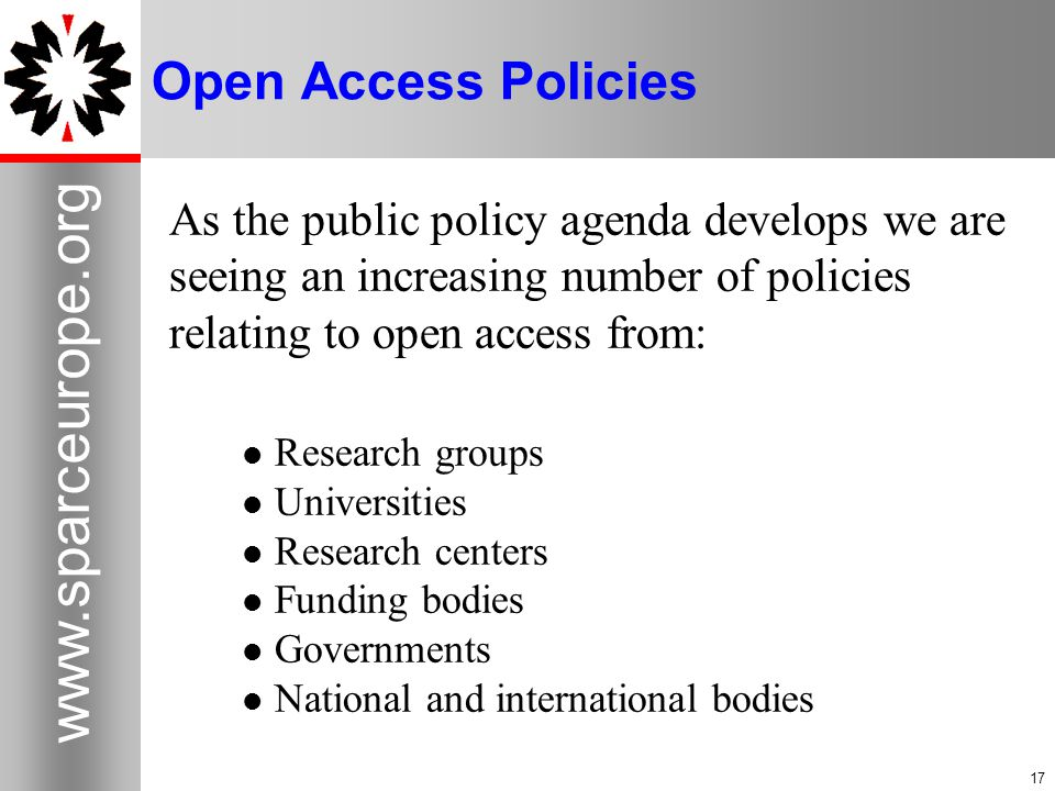 17 www.sparceurope.org 17 Open Access Policies As the public policy agenda develops we are seeing an increasing number of policies relating to open access from: Research groups Universities Research centers Funding bodies Governments National and international bodies