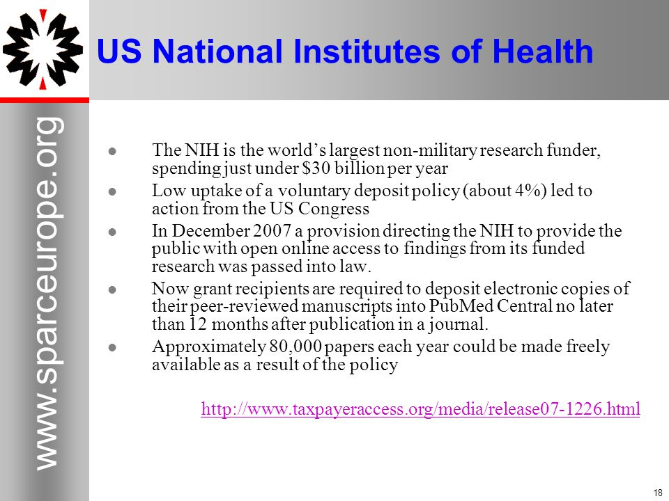 18 www.sparceurope.org 18 US National Institutes of Health The NIH is the world's largest non-military research funder, spending just under $30 billion per year Low uptake of a voluntary deposit policy (about 4%) led to action from the US Congress In December 2007 a provision directing the NIH to provide the public with open online access to findings from its funded research was passed into law.