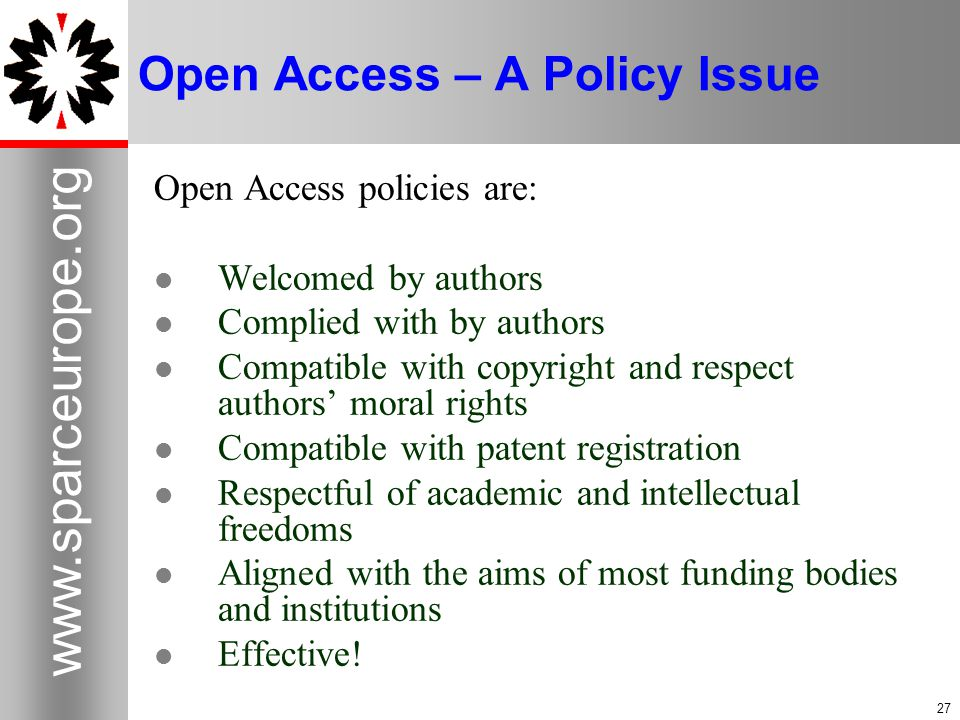 27 www.sparceurope.org 27 Open Access – A Policy Issue Open Access policies are: Welcomed by authors Complied with by authors Compatible with copyright and respect authors' moral rights Compatible with patent registration Respectful of academic and intellectual freedoms Aligned with the aims of most funding bodies and institutions Effective!