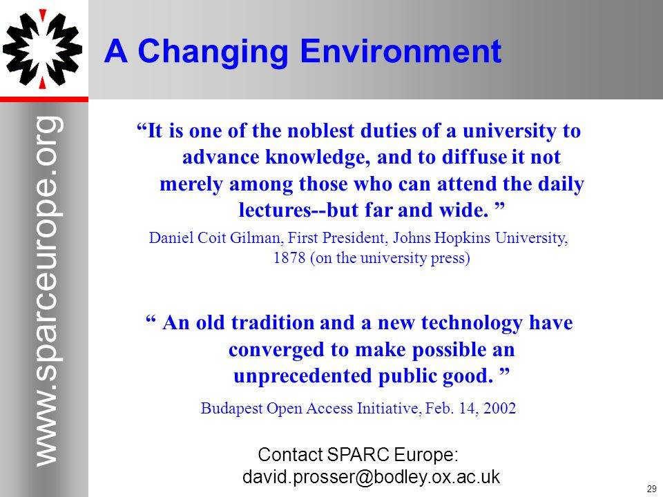 29 www.sparceurope.org 29 A Changing Environment It is one of the noblest duties of a university to advance knowledge, and to diffuse it not merely among those who can attend the daily lectures--but far and wide.