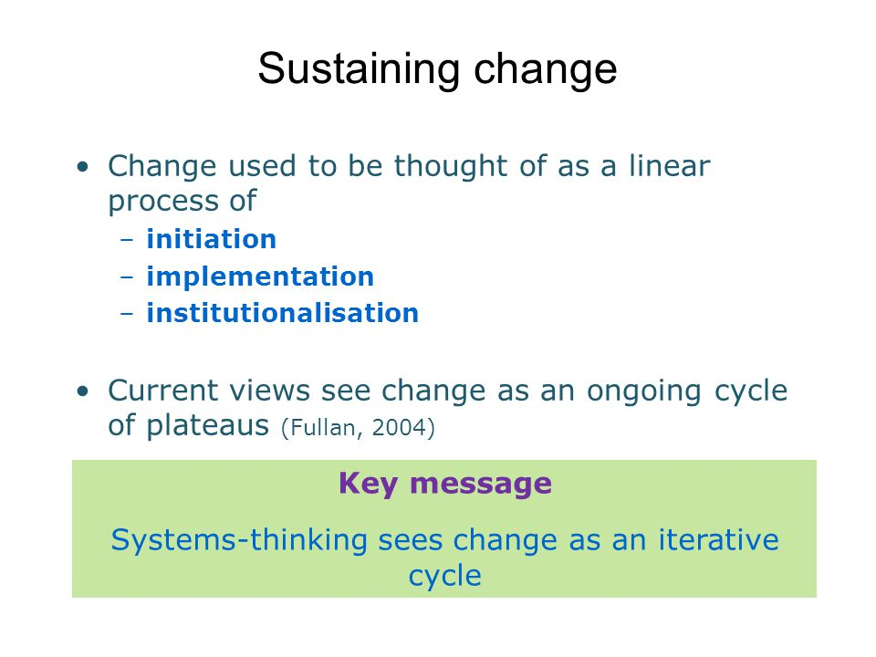 Sustaining change Change used to be thought of as a linear process of –initiation –implementation –institutionalisation Current views see change as an ongoing cycle of plateaus (Fullan, 2004) X Key message Systems-thinking sees change as an iterative cycle