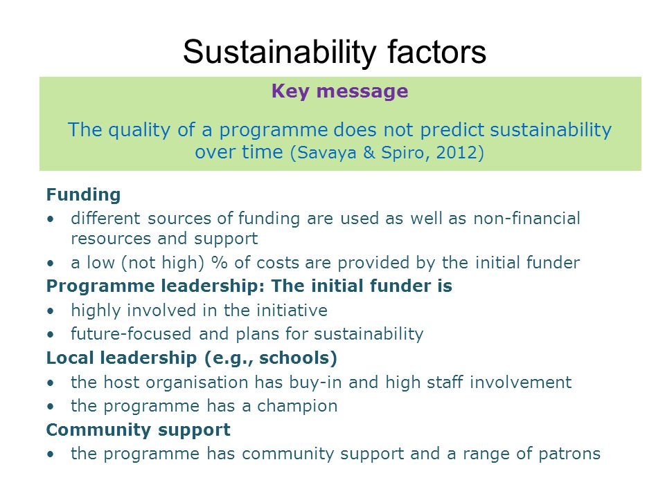 Sustainability factors Funding different sources of funding are used as well as non-financial resources and support a low (not high) % of costs are provided by the initial funder Programme leadership: The initial funder is highly involved in the initiative future-focused and plans for sustainability Local leadership (e.g., schools) the host organisation has buy-in and high staff involvement the programme has a champion Community support the programme has community support and a range of patrons Key message The quality of a programme does not predict sustainability over time (Savaya & Spiro, 2012)