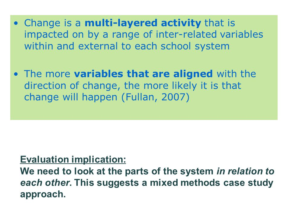 Change is a multi-layered activity that is impacted on by a range of inter-related variables within and external to each school system The more variables that are aligned with the direction of change, the more likely it is that change will happen (Fullan, 2007) Evaluation implication: We need to look at the parts of the system in relation to each other.