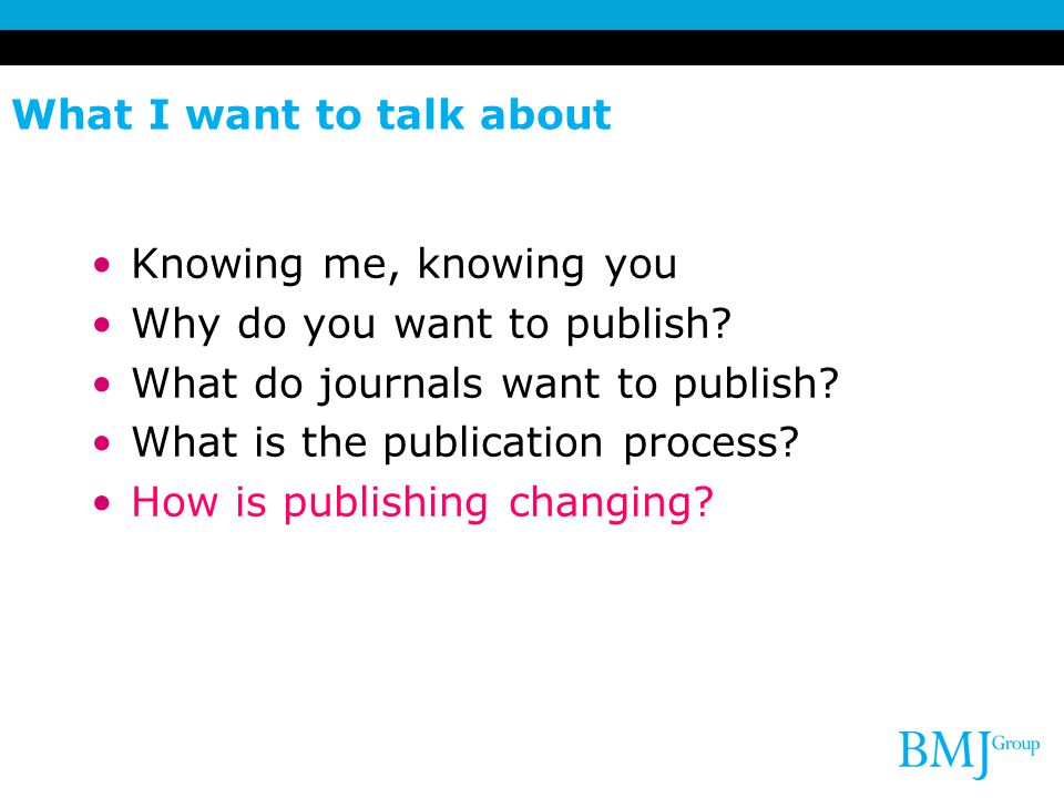 What I want to talk about Knowing me, knowing you Why do you want to publish? What do journals want to publish? What is the publication process? How i