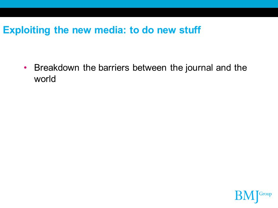 Exploiting the new media: to do new stuff Breakdown the barriers between the journal and the world