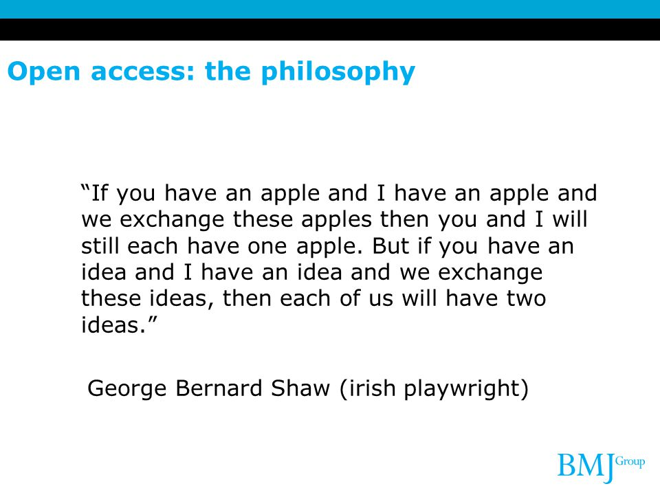 "Open access: the philosophy ""If you have an apple and I have an apple and we exchange these apples then you and I will still each have one apple. But"
