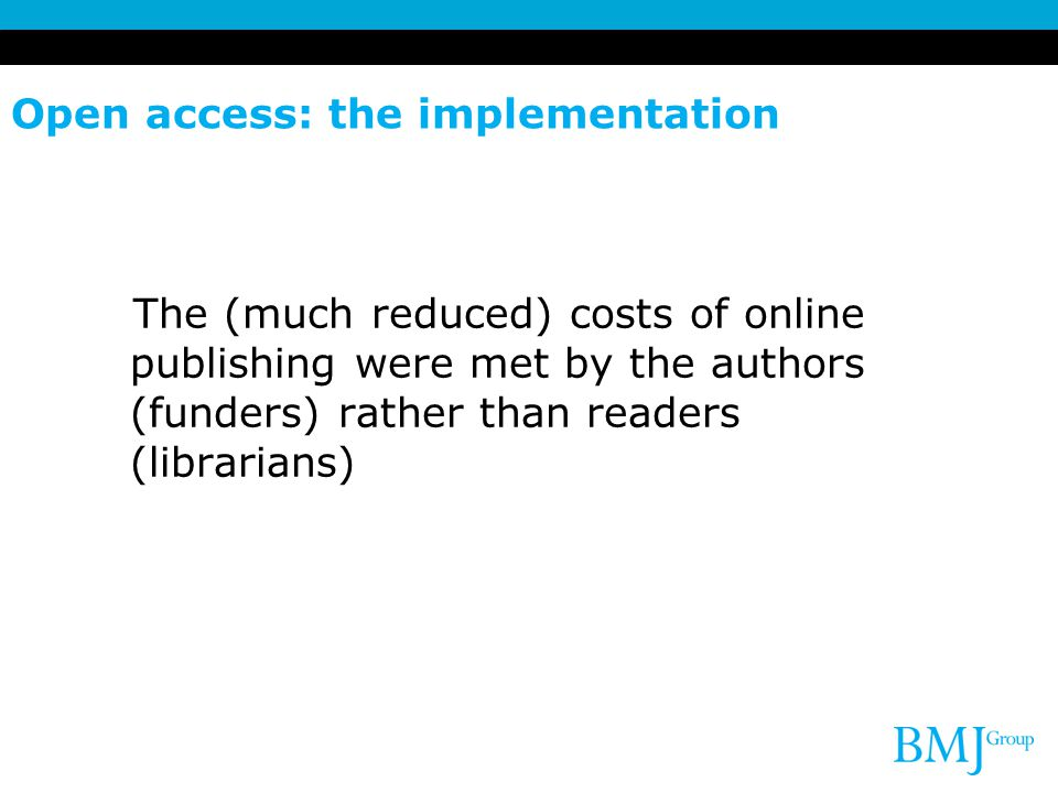 Open access: the implementation The (much reduced) costs of online publishing were met by the authors (funders) rather than readers (librarians)