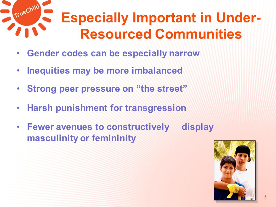 Especially Important in Under- Resourced Communities Gender codes can be especially narrow Inequities may be more imbalanced Strong peer pressure on the street Harsh punishment for transgression Fewer avenues to constructively display masculinity or femininity 5