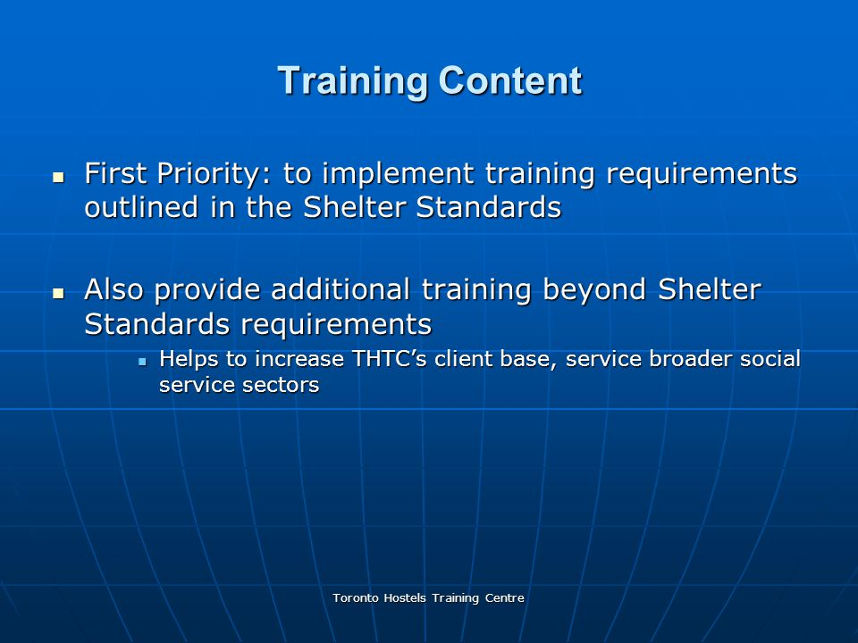 Toronto Hostels Training Centre Training Content First Priority: to implement training requirements outlined in the Shelter Standards First Priority: to implement training requirements outlined in the Shelter Standards Also provide additional training beyond Shelter Standards requirements Also provide additional training beyond Shelter Standards requirements Helps to increase THTC's client base, service broader social service sectors Helps to increase THTC's client base, service broader social service sectors