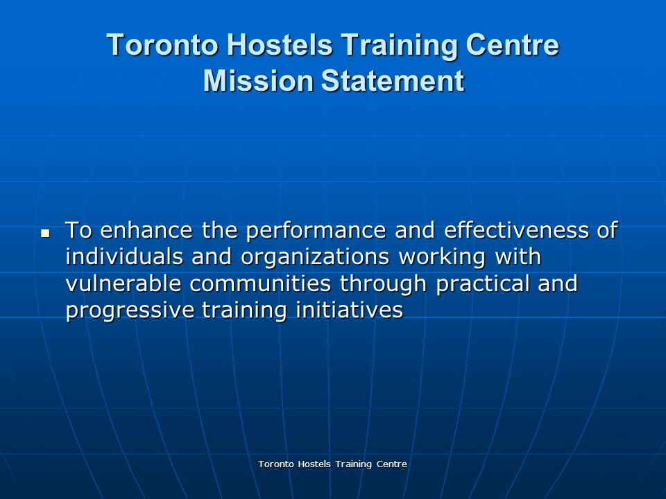 Toronto Hostels Training Centre Toronto Hostels Training Centre Mission Statement To enhance the performance and effectiveness of individuals and organizations working with vulnerable communities through practical and progressive training initiatives To enhance the performance and effectiveness of individuals and organizations working with vulnerable communities through practical and progressive training initiatives