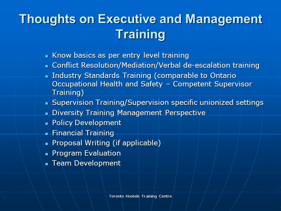 Toronto Hostels Training Centre Thoughts on Executive and Management Training Know basics as per entry level training Know basics as per entry level training Conflict Resolution/Mediation/Verbal de-escalation training Conflict Resolution/Mediation/Verbal de-escalation training Industry Standards Training (comparable to Ontario Occupational Health and Safety – Competent Supervisor Training) Industry Standards Training (comparable to Ontario Occupational Health and Safety – Competent Supervisor Training) Supervision Training/Supervision specific unionized settings Supervision Training/Supervision specific unionized settings Diversity Training Management Perspective Diversity Training Management Perspective Policy Development Policy Development Financial Training Financial Training Proposal Writing (if applicable) Proposal Writing (if applicable) Program Evaluation Program Evaluation Team Development Team Development