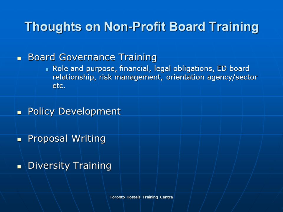 Toronto Hostels Training Centre Thoughts on Non-Profit Board Training Board Governance Training Board Governance Training Role and purpose, financial, legal obligations, ED board relationship, risk management, orientation agency/sector etc.
