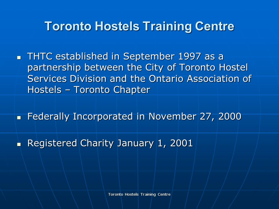 Toronto Hostels Training Centre THTC established in September 1997 as a partnership between the City of Toronto Hostel Services Division and the Ontario Association of Hostels – Toronto Chapter THTC established in September 1997 as a partnership between the City of Toronto Hostel Services Division and the Ontario Association of Hostels – Toronto Chapter Federally Incorporated in November 27, 2000 Federally Incorporated in November 27, 2000 Registered Charity January 1, 2001 Registered Charity January 1, 2001