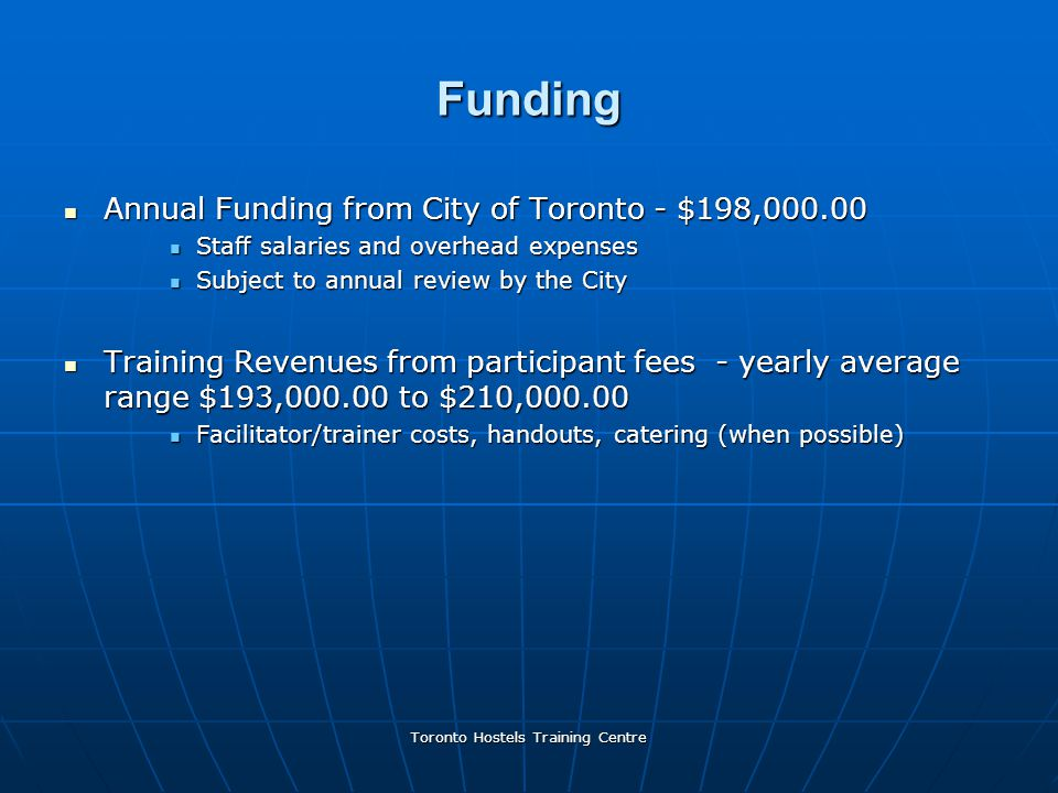 Toronto Hostels Training Centre Funding Annual Funding from City of Toronto - $198,000.00 Annual Funding from City of Toronto - $198,000.00 Staff salaries and overhead expenses Staff salaries and overhead expenses Subject to annual review by the City Subject to annual review by the City Training Revenues from participant fees - yearly average range $193,000.00 to $210,000.00 Training Revenues from participant fees - yearly average range $193,000.00 to $210,000.00 Facilitator/trainer costs, handouts, catering (when possible) Facilitator/trainer costs, handouts, catering (when possible)